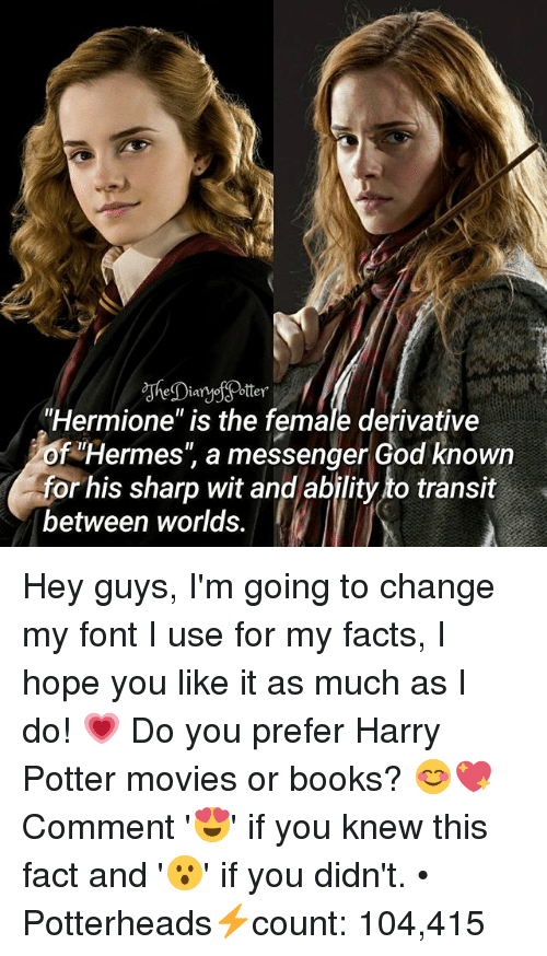 """derivative: """"Hermione"""" is the female derivative  of Hermes"""" a messenger God known  for his sharp wit and ability to transit  between worlds. Hey guys, I'm going to change my font I use for my facts, I hope you like it as much as I do! 💗 Do you prefer Harry Potter movies or books? 😊💖 Comment '😍' if you knew this fact and '😮' if you didn't. • Potterheads⚡count: 104,415"""