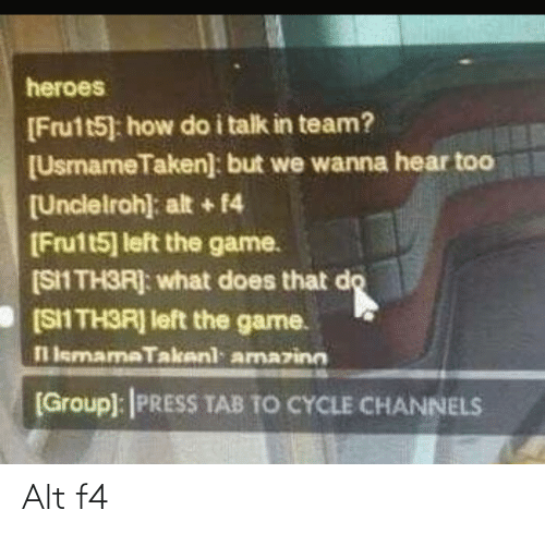 Heroes: heroes  [Frutt5] how do i talk in team?  [UsmameTaken]: but we wanna hear too  [Unclelroh): alt + 14  [Fru1t5] left the game.  (S1 TH3R]: what does that do  [SII TH3R] left the game.  l lemamaTakenl amazinn  [Group): PRESS TAB TO CYCLE CHANNELS Alt f4
