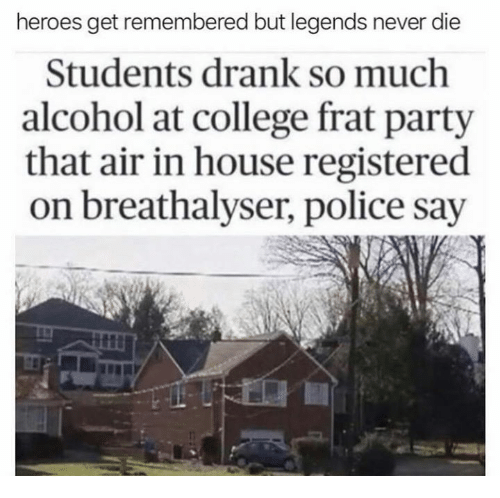College, Dank, and Party: heroes get remembered but legends never die  Students drank so much  alcohol at college frat party  that air in house registered  on breathalyser, police say