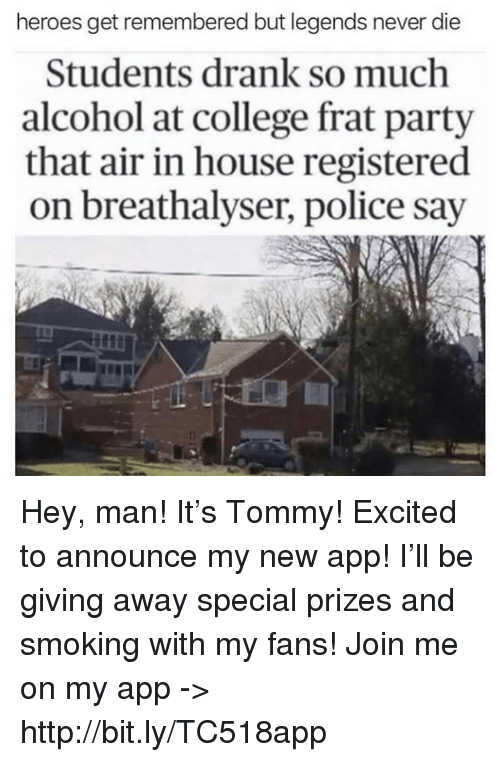 College, Memes, and Party: heroes get remembered but legends never die  Students drank so much  alcohol at college frat party  that air in house registered  on breathalyser, police say Hey, man!  It's Tommy!  Excited to announce my new app!  I'll be giving away special prizes and smoking with my fans!  Join me on my app -> http://bit.ly/TC518app