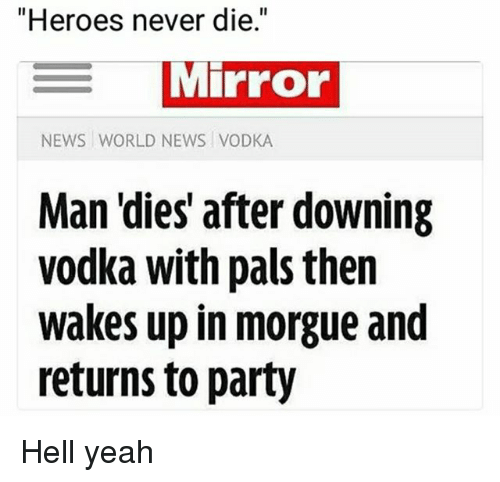 "Memes, News, and Party: ""Heroes never die.""  MIPFOo  NEWS WORLD NEWS VODKA  Man 'dies' after downing  vodka with pais then  wakes up in morgue and  returns to party Hell yeah"