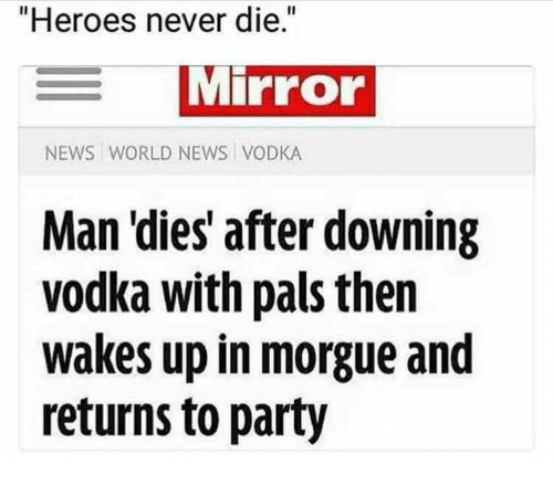 """News, Party, and Heroes: """"Heroes never die.  MiPrOr  NEWS WORLD NEWS VODKA  Man 'dies after downing  vodka with pals thern  wakes up in morgue and  returns to party"""