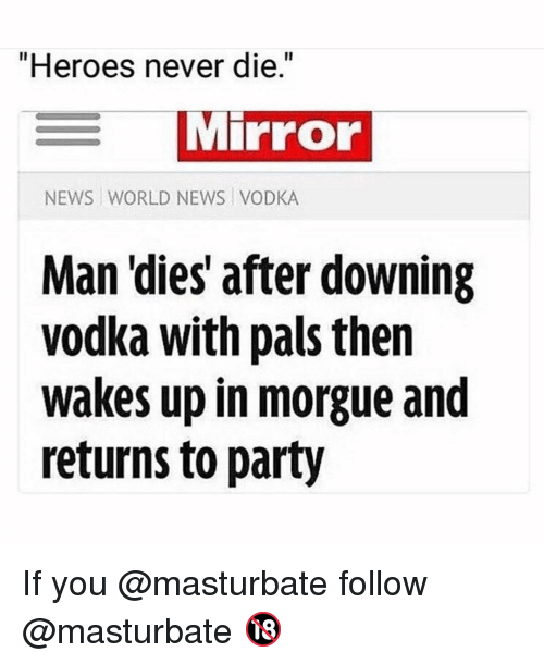 "World News: ""Heroes never die.""  Mirror  NEWS WORLD NEWS VODKA  Man 'dies' after downing  vodka with pals then  wakes up in morgue and  returns to party If you @masturbate follow @masturbate 🔞"