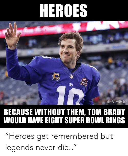 """Memes, Nfl, and Super Bowl: HEROES  NFL  90  INS-2514  @NFL MEMES  BECAUSE WITHOUT THEM, TOM BRADY  WOULD HAVE EIGHT SUPER BOWL RINGS """"Heroes get remembered but legends never die.."""""""