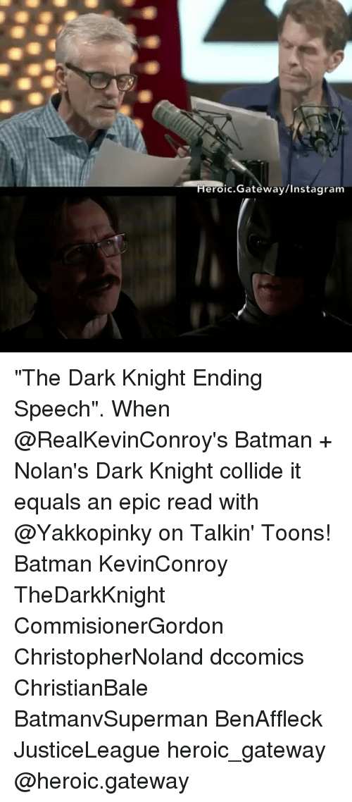 "Batman, Instagram, and Memes: Heroic.Gateway/Instagram ""The Dark Knight Ending Speech"". When @RealKevinConroy's Batman + Nolan's Dark Knight collide it equals an epic read with @Yakkopinky on Talkin' Toons! Batman KevinConroy TheDarkKnight CommisionerGordon ChristopherNoland dccomics ChristianBale BatmanvSuperman BenAffleck JusticeLeague heroic_gateway @heroic.gateway"