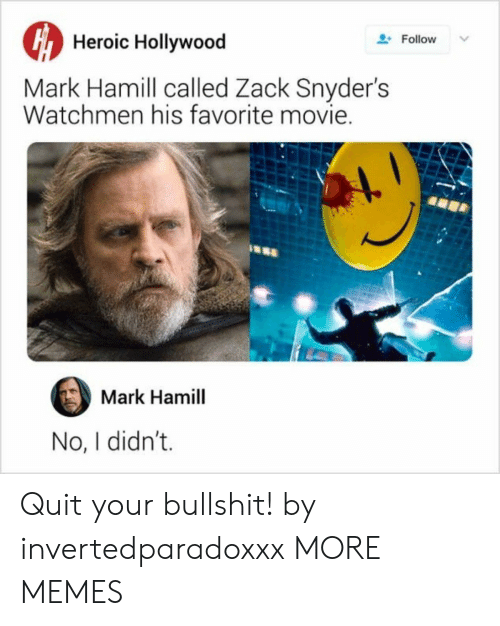 Dank, Mark Hamill, and Memes: Heroic Hollywood  Follow  Mark Hamill called Zack Snyder's  Watchmen his favorite movie.  Mark Hamill  No, I didn't. Quit your bullshit! by invertedparadoxxx MORE MEMES