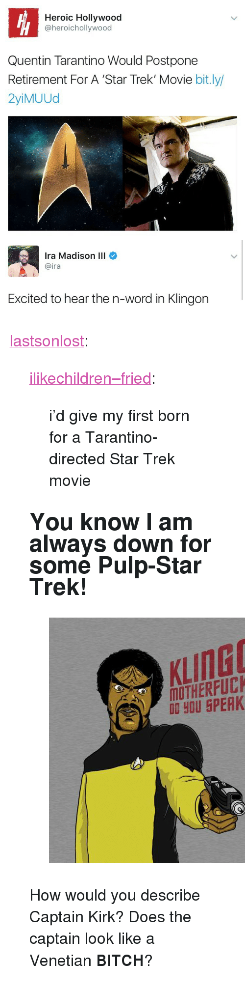"""Bitch, Captain Kirk, and Star Trek: Heroic Hollywood  @heroichollywood  Quentin Tarantino Would Postpone  Retirement For A 'Star Trek' Movie bit.ly/  2yiMUUd   Ira Madison III  @ira  Excited to hear the n-word in Klingon <p><a href=""""http://lastsonlost.tumblr.com/post/165661245992/ilikechildrenfried-id-give-my-first-born-for"""" class=""""tumblr_blog"""">lastsonlost</a>:</p>  <blockquote><p><a href=""""http://ilikechildren--fried.tumblr.com/post/165659998186/id-give-my-first-born-for-a-tarantino-directed"""" class=""""tumblr_blog"""">ilikechildren–fried</a>:</p>  <blockquote><p>i'd give my first born for a Tarantino-directed Star Trek movie</p></blockquote>  <h2><b>You know I am always down for some Pulp-Star Trek!</b></h2><figure class=""""tmblr-full"""" data-orig-height=""""630"""" data-orig-width=""""630""""><img src=""""https://78.media.tumblr.com/21f41dc8581005ea417b5b135794d064/tumblr_inline_owr0mdnW5K1sp5650_500.jpg"""" data-orig-height=""""630"""" data-orig-width=""""630""""/></figure><p>How would you describe Captain Kirk?                  Does the captain look like a Venetian <b>BITCH</b>?</p></blockquote>"""