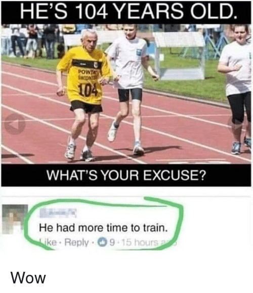 Wow, Time, and Train: HE'S 104 YEARS OLD.  POWIA  104  WHAT'S YOUR EXCUSE?  He had more time to train.  ke Reply 9  15 hours Wow