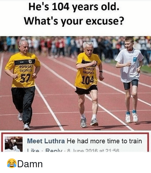 Memes, Time, and Train: He's 104 years old.  What's your excuse?  0  WTA  57  10  Meet Luthra He had more time to train 😂Damn