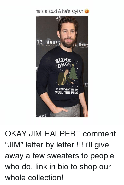 "Jim Halpert, Memes, and Link: he's a stud & he's stylish  13 HOURS  3 HOURS  LINK  ONCE  . URS  IF VOU WANT ME TO  PULL THE PLUG OKAY JIM HALPERT comment ""JIM"" letter by letter !!! i'll give away a few sweaters to people who do. link in bio to shop our whole collection!"