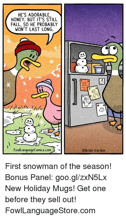 Fall, Memes, and Adorable: HE'S ADORABLE  HONEY. BUT IT'S STILL  FALL, SO HE PROBABLY  WON'T LAST LONG.  FowlLanquageComics.com  ©Brian Gordon First snowman of the season! Bonus Panel: goo.gl/zxN5Lx New Holiday Mugs! Get one before they sell out! FowlLanguageStore.com