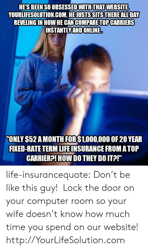 """Be Like, Life, and Tumblr: HE'S BEEN SO OBSESSED WITH THAT WEBSITE  YOURLIFESOLUTION.COM, HE JUSTS SITSTHERE ALL DAY  REVELING IN HOW HE CAN COMPARETOP CARRIERS  INSTANTLYAND ONLINE  ONLY $52 AMONTH FOR$1,000,000 OF 20 YEAR  FIXED-RATE TERM LIFE INSURANCE FROM ATOP  CARRIER?!HOW DO THEY DO ITA!"""" life-insurancequote: Don't be like this guy! Lock the door on your computer room so your wife doesn't know how much time you spend on our website! http://YourLifeSolution.com"""