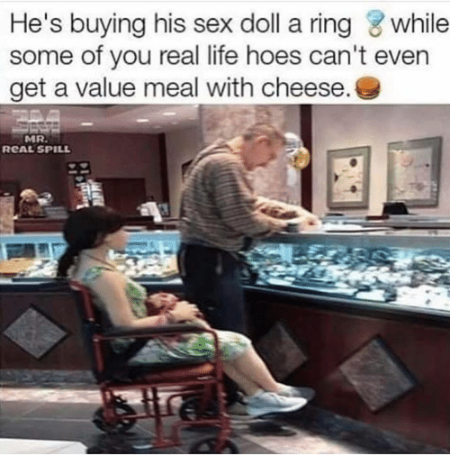 Hoes, Life, and Memes: He's buying his sex doll a ring while  some of you real life hoes can't even  get a value meal with cheese.  MR.  RCAL SPILL