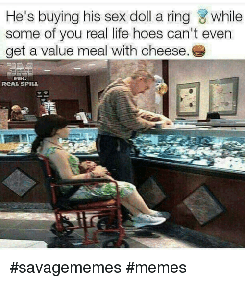Hoes, Life, and Memes: He's buying his sex doll a ring while  some of you real life hoes can't even  get a value meal with cheese.  MR  RCAL SPILL <p>#savagememes #memes</p>