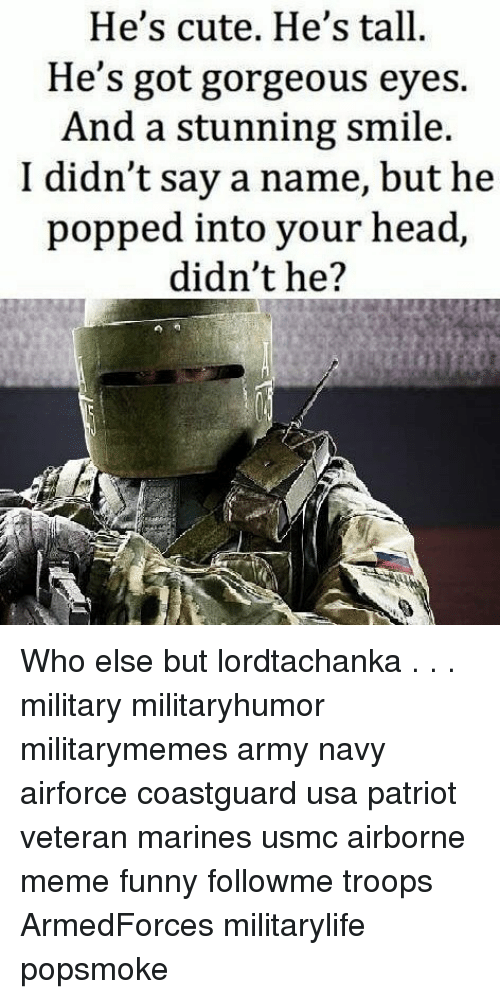Cute, Funny, and Head: He's cute. He's tall.  He's got gorgeous eyes.  And a stunning smile.  I didn't say a name, but he  popped into your head,  didn't he? Who else but lordtachanka . . . military militaryhumor militarymemes army navy airforce coastguard usa patriot veteran marines usmc airborne meme funny followme troops ArmedForces militarylife popsmoke