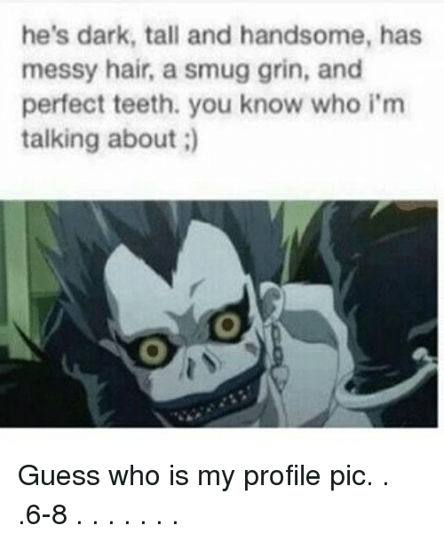 Memes, Guess Who, and 🤖: he's dark, tall and handsome, has  messy hair, a smug grin, and  perfect teeth. you know who i'm  talking about Guess who is my profile pic. . .6-8 . . . . . . .