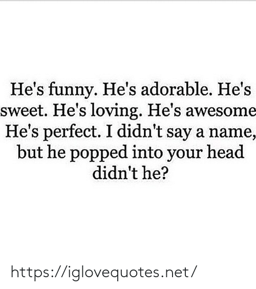 Loving: He's funny. He's adorable. He's  sweet. He's loving. He's awesome  He's perfect. I didn't say a name,  but he popped into your head  didn't he? https://iglovequotes.net/