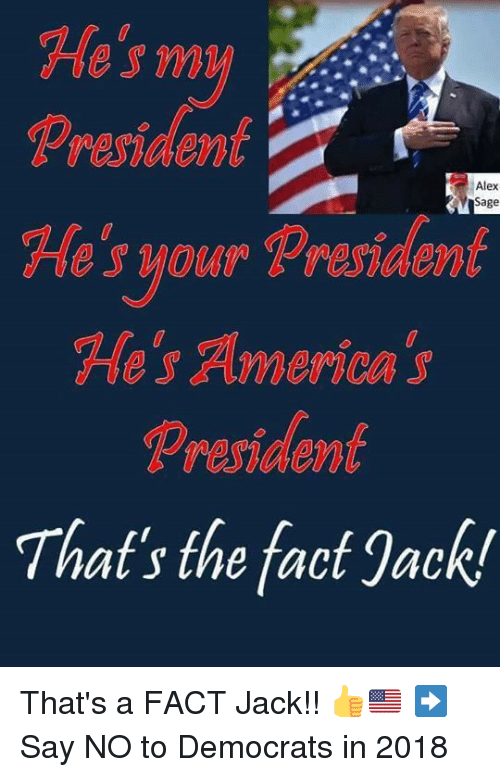 America, Memes, and Sage: He's m  Prerident  He's your President  Alex  Sage  He's America s  President  That's the fact Jack! That's a FACT Jack!! 👍🇺🇸 ➡️ Say NO to Democrats in 2018