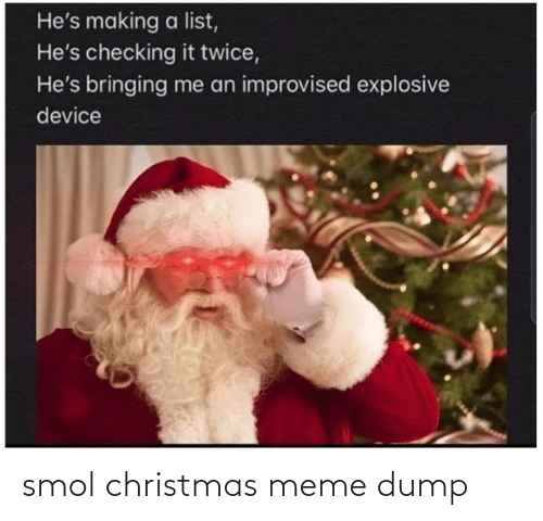Christmas, Meme, and List: He's making a list,  He's checking it twice,  He's bringing me an improvised explosive  device smol christmas meme dump