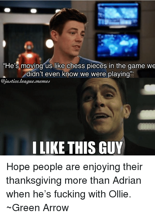 Fucking, Memes, and Thanksgiving: He's moving us like chess pieces in the game we  -didn't even know we were playing  @justice.league.memes  I LIKE THIS GUY Hope people are enjoying their thanksgiving more than Adrian when he's fucking with Ollie. ~Green Arrow
