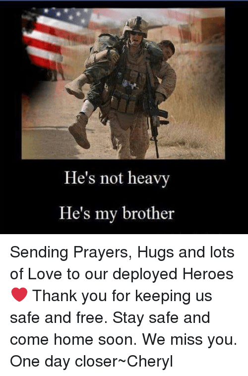 Love, Memes, and Soon...: He's not heavy  He's my brother Sending Prayers, Hugs and lots of Love to our deployed Heroes❤  Thank you for keeping us safe and free. Stay safe and come home soon. We miss you. One day closer~Cheryl