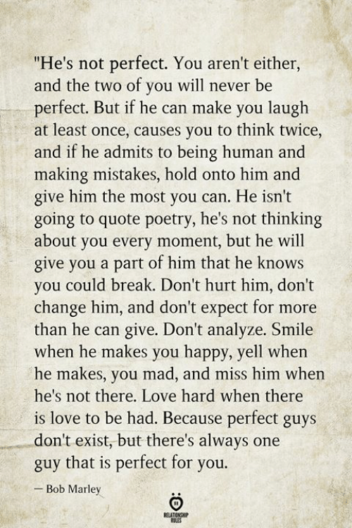 "Bob Marley, Love, and Break: ""He's not perfect. You aren't either,  and the two of you will never be  perfect. But if he can make you laugh  at least once, causes you to think twice,  and if he admits to being human and  making mistakes, hold onto him and  give him the most you can. He isn't  going to quote poetry, he's not thinking  about you every moment, but he will  give you a part of him that he knows  you could break. Don't hurt him, don't  change him, and don't expect for more  than he can give. Don't analyze. Smile  when he makes you happy, yell when  he makes, you mad, and miss him when  he's not there. Love hard when there  is love to be had. Because perfect guys  don't exist, but there's always one  guy that is perfect for you.  Bob Marley  BELATIONSHIP  LES"