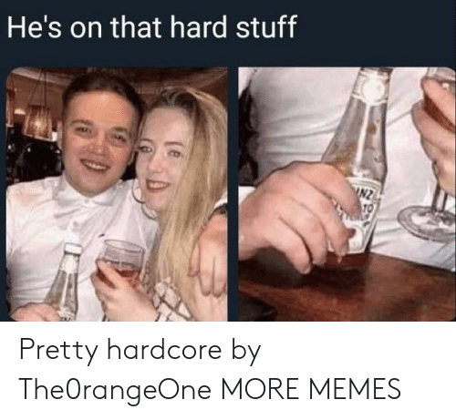 hardcore: He's on that hard stuff  INZ  TO Pretty hardcore by The0rangeOne MORE MEMES