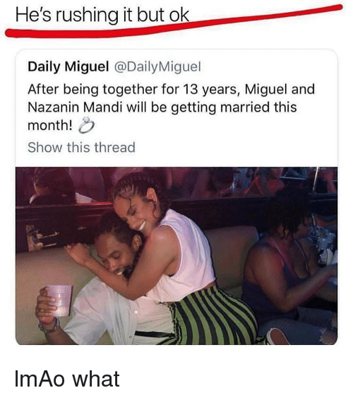 mandi: He's rushing it but ok  Daily Miguel @DailyMiguel  After being together for 13 years, Miguel and  Nazanin Mandi will be getting married this  month!  Show this thread lmAo what
