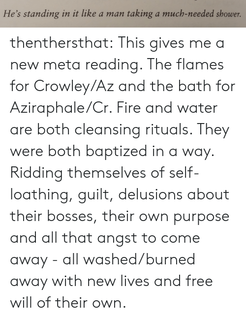 crowley: He's standing in it like a man  taking a much-needed shower. thenthersthat: This gives me a new meta reading. The flames for Crowley/Az and the bath for Aziraphale/Cr. Fire and water are  both cleansing rituals.  They were both baptized in a way. Ridding themselves of self-loathing, guilt, delusions about their bosses, their own purpose and all that angst to come away - all washed/burned away with new lives and free will of their own.