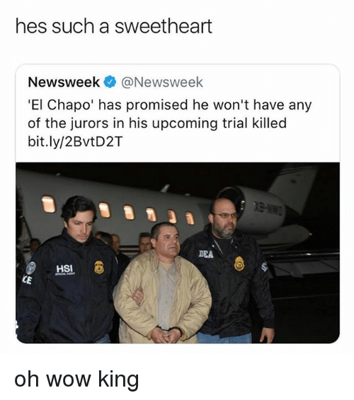 Chapo: hes such a sweetheart  Newsweek @Newsweek  'El Chapo' has promised he won't have any  of the jurors in his upcoming trial killed  bit.ly/2BvtD2T  DEA oh wow king