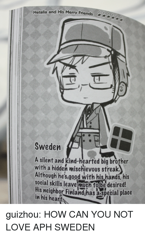 Mischievous: Hetalia and His Merry Friends2  Sweden  A silent and kind-hearted big brother  with a hidden mischievous streak.  Although he's.aood with his hands, his  social skills leave much fobe desired!  His neighbor Finlandhas aspecial place  in his hearth guizhou:  HOW CAN YOU NOT LOVE APH SWEDEN