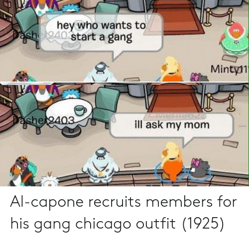 Chicago, Gang, and Al Capone: hev who wants to  start a gang  Mintyl1  he  ill ask my mom Al-capone recruits members for his gang chicago outfit (1925)