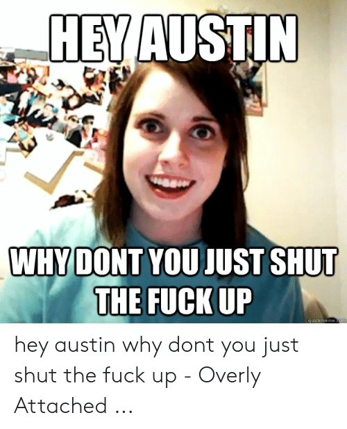 Austin Meme: HEVAUSTIN  WHY DONT YOU JUST SHUT  THE FUCK UP  quickmeme.co hey austin why dont you just shut the fuck up - Overly Attached ...