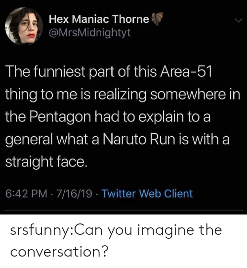 Naruto, Run, and Tumblr: Hex Maniac Thorne  @MrsMidnightyt  The funniest part of this Area-51  thing to me is realizing somewhere in  the Pentagon had to explain to a  general what a Naruto Run is with a  straight face.  6:42 PM 7/16/19 Twitter Web Client srsfunny:Can you imagine the conversation?