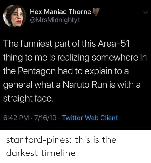 Naruto, Run, and Target: Hex Maniac Thorne  @MrsMidnightyt  The funniest part of this Area-51  thing to me is realizing somewhere in  the Pentagon had to explain to a  general what a Naruto Run is with a  straight face.  6:42 PM 7/16/19 Twitter Web Client stanford-pines: this is the darkest timeline