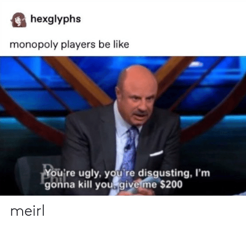 Monopoly: hexglyphs  monopoly players be like  You're ugly, you re disgusting, I'm  gonna kill yougive me $200 meirl