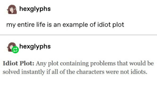 Life, Idiot, and All of The: hexglyphs  my entire life is an example of idiot plot  hexglyphs  Idiot Plot: Any plot containing problems that would be  solved instantly if all of the characters were not idiots.