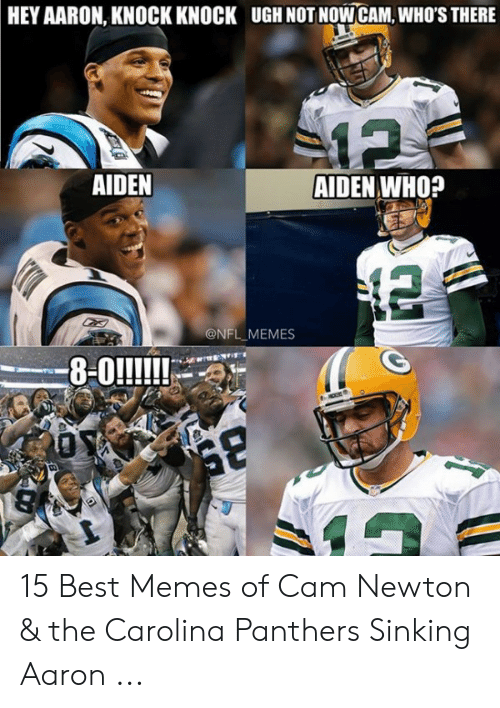 Cam Newton Memes: HEY AARON, KNOCK KNOCK  UGH NOT NOWCAM, WHO'S THERE  AIDEN  AIDEN WHO?  @NFL MEMES 15 Best Memes of Cam Newton & the Carolina Panthers Sinking Aaron ...