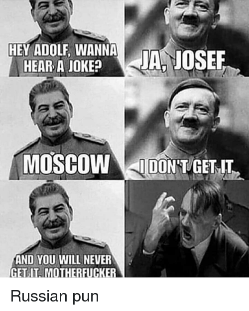 History, Russian, and Never: HEY ADOLF, WANNA  HEAR A JOKE?  MOSCOWDONT/GETIT  AND YOU WILL NEVER  GET IT, MOTHERFUCKER