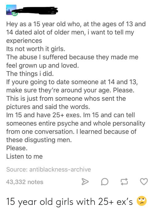 Girls, Date, and Pictures: Hey as a 15 year old who, at the ages of 13 and  14 dated alot of older men, i want to tell my  experiences  Its not worth it girls.  The abuse I suffered because they made me  feel grown up and loved.  The things i did.  If youre going to date someone at 14 and 13,  make sure they're around your age. Please.  This is just from someone whos sent the  pictures and said the words.  Im 15 and have 25+ exes. Im 15 and can tell  someones entire psyche and whole personality  from one conversation. I learned because of  these disgusting men.  Please.  Listen to me  Source: antiblackness-archive  >  43,332 notes 15 year old girls with 25+ ex's 🙄
