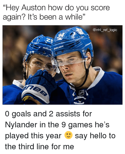 "Goals, Hello, and Logic: Hey Auston how do you score  again? It's been a while""  @nhl ref logic 0 goals and 2 assists for Nylander in the 9 games he's played this year 🙂 say hello to the third line for me"