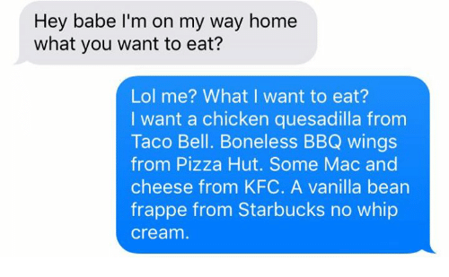Kfc, Lol, and Pizza: Hey babe I'm on my way home  what you want to eat?  Lol me? What I want to eat?  I want a chicken quesadilla from  Taco Bell. Boneless BBQ wings  from Pizza Hut. Some Mac and  cheese from  KFC. A vanilla bean  frappe from Starbucks no whip  Cream