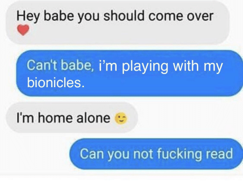 Im Home Alone: Hey babe you should come over  Can't babe, i'm playing with my  bionicles.  I'm home alone  Can you not fucking read