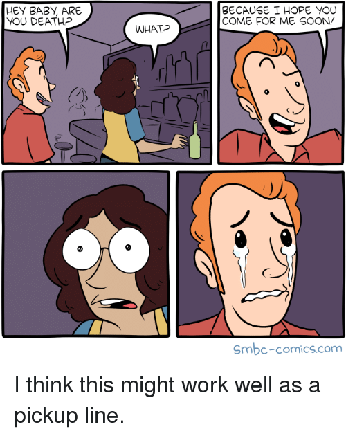 Soon..., Work, and Death: HEY BABI, ARE  YOU DEATH?  BECAUSE I HOPE YOU  COME FOR ME SOON/  WHAT  0  C7  Smbc-comics.com I think this might work well as a pickup line.