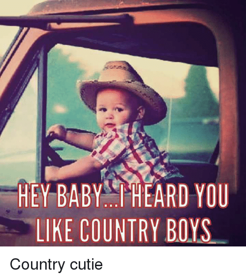 Country boy: HEY BABY HEARD YOU  LIKE COUNTRY BOYS Country cutie