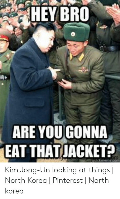 Kim Jong-Un, North Korea, and Pinterest: HEY BRO  ARE YOUGONNA  EAT THATJACKET?  quickmeme com Kim Jong-Un looking at things | North Korea | Pinterest | North korea