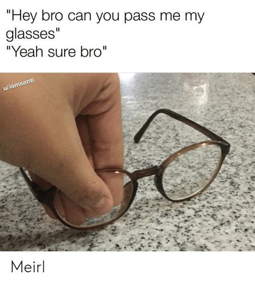 "Yeah, Glasses, and MeIRL: ""Hey bro can you pass me my  glasses""  ""Yeah sure bro""  II  u/iamsenti Meirl"