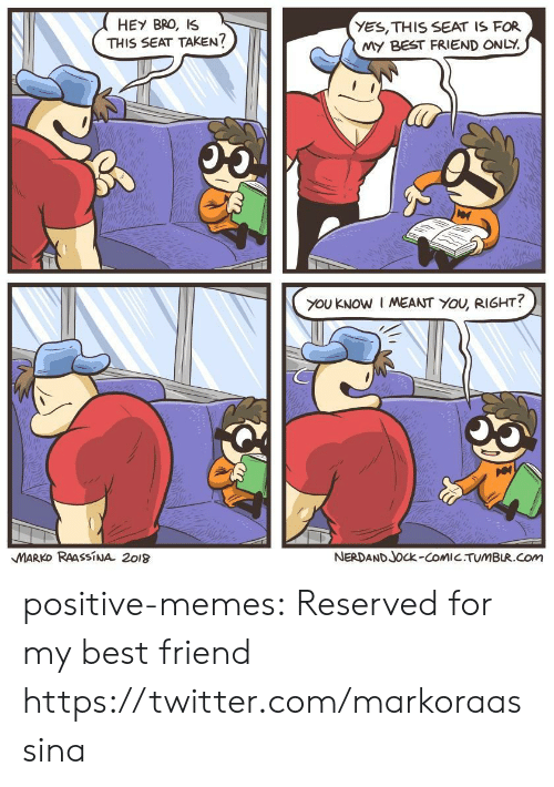 Best Friend, Memes, and Taken: HEY BRO, IS  THIS SEAT TAKEN?  YES, THIS SEAT IS FOR  MY BEST FRIEND ONLY.  oy  you KNOW I MEANT YOU, RIGHT?  MARKO RAASSiNA 2o18  NERDAND Jock-CoMIC TUMBUR.com positive-memes:  Reserved for my best friend  https://twitter.com/markoraassina