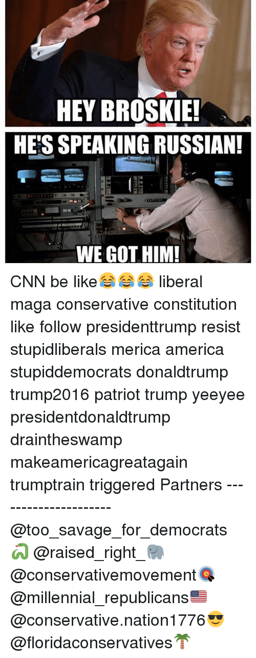 America, Be Like, and cnn.com: HEY BROSKIE!  HE'S SPEAKING RUSSIAN  WE GOT HIM! CNN be like😂😂😂 liberal maga conservative constitution like follow presidenttrump resist stupidliberals merica america stupiddemocrats donaldtrump trump2016 patriot trump yeeyee presidentdonaldtrump draintheswamp makeamericagreatagain trumptrain triggered Partners --------------------- @too_savage_for_democrats🐍 @raised_right_🐘 @conservativemovement🎯 @millennial_republicans🇺🇸 @conservative.nation1776😎 @floridaconservatives🌴
