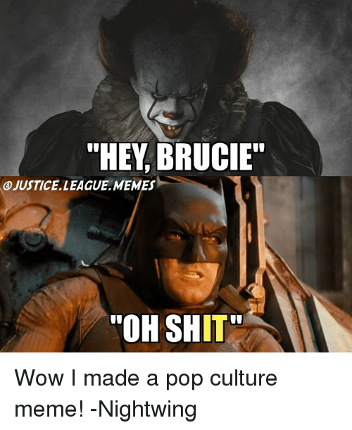 """wows: """"HEY, BRUCIE""""  A)JUSTICE. LEAGUE .MEMES-  """"OH SHIT Wow I made a pop culture meme! -Nightwing"""